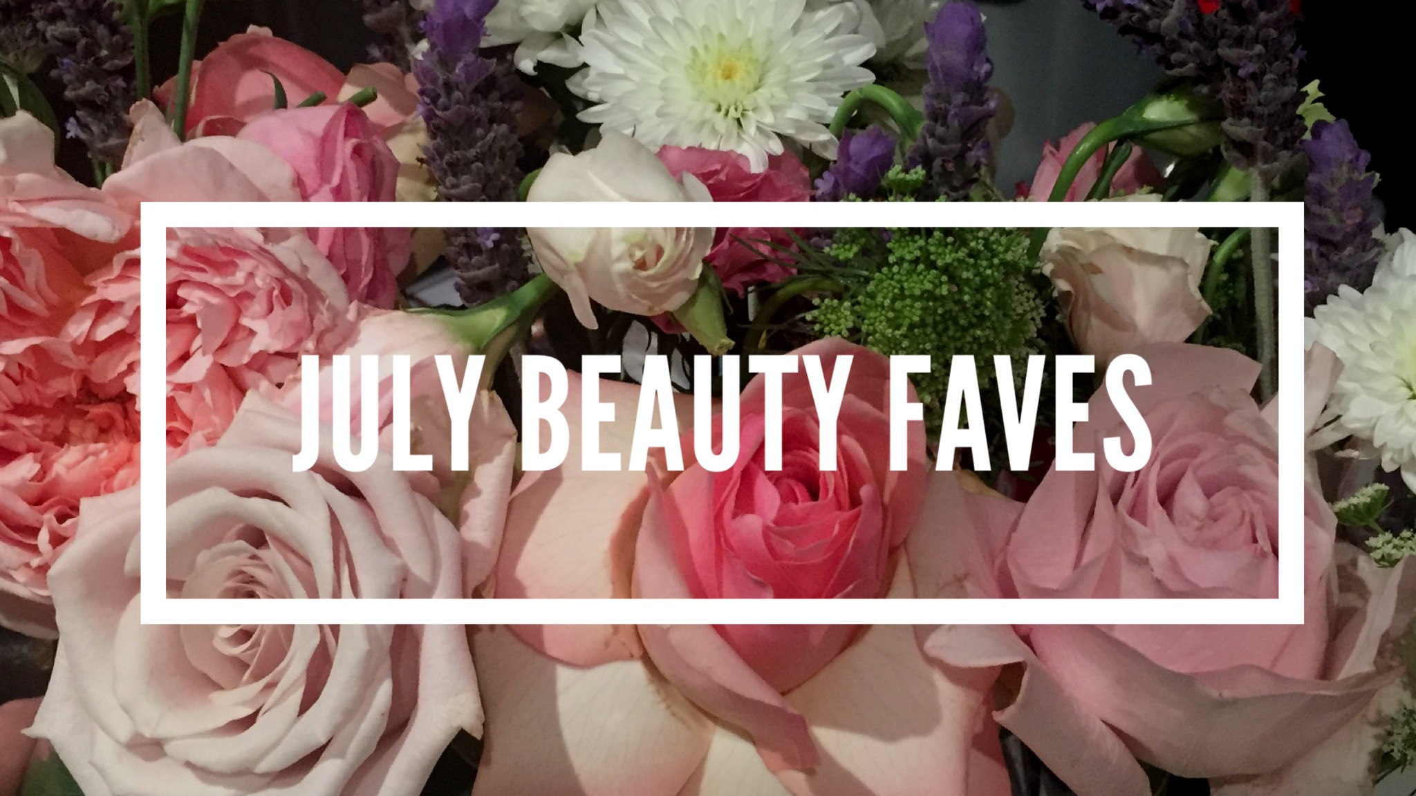JULY BEAUTY FAVES